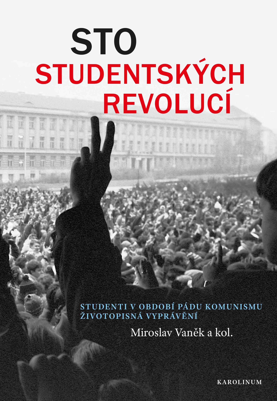 Miroslav VANĚK a kol.: Sto studentských revolucí. Studenti v období pádu komunismu. (2. roz. vyd.)