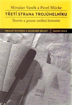 Miroslav VANĚK - Pavel MÜCKE, Třetí strana trojúhelníků. Teorie a praxe orální historie (2. přepracované a doplněné vydání)