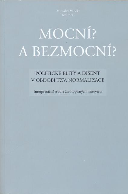 VANĚK, Miroslav (ed.): Mocní? a bezmocní? Politické elity a disent v období tzv. normalizace. Interpretační studie životopisných interview