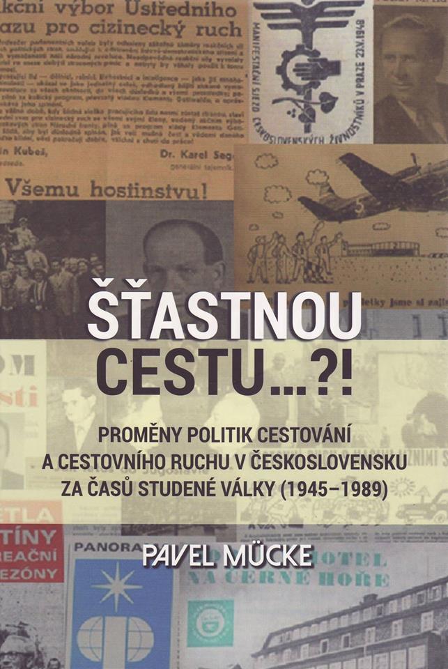 Pavel MÜCKE: Šťastnou cestu… ?! Proměny politik cestování a cestovního ruchu v Československu za časů studené války (1945-1989)