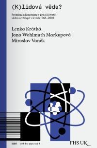 Lenka KRÁTKÁ, Miroslav VANĚK, Jana WOHLMUTH MARKUPOVÁ (eds.): (K)lidová věda?: Proměny a konstanty v práci i životě vědců a vědkyň v letech 1968-2008