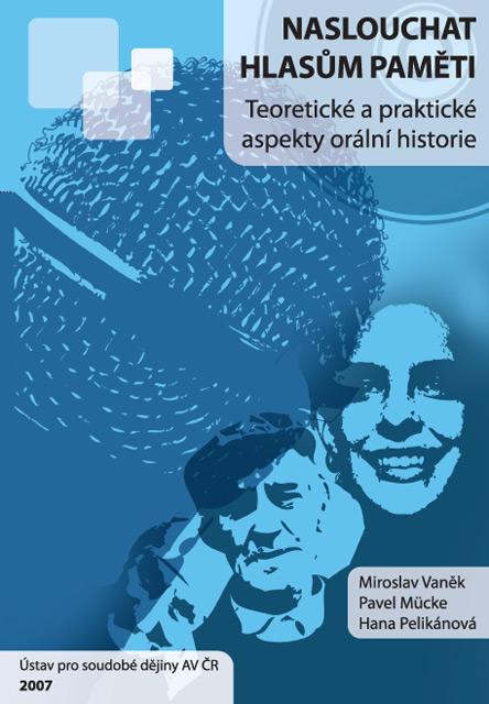 Miroslav VANĚK – Pavel MÜCKE – Hana PELIKÁNOVÁ, Naslouchat hlasům paměti: teoretické a praktické aspekty orální historie