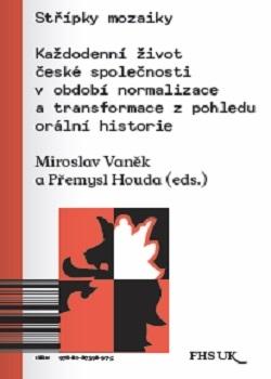Miroslav VANĚK - Přemysl HOUDA (eds.), Střípky mozaiky: Každodenní život české společnosti v období normalizace a transformace z pohledu orální historie